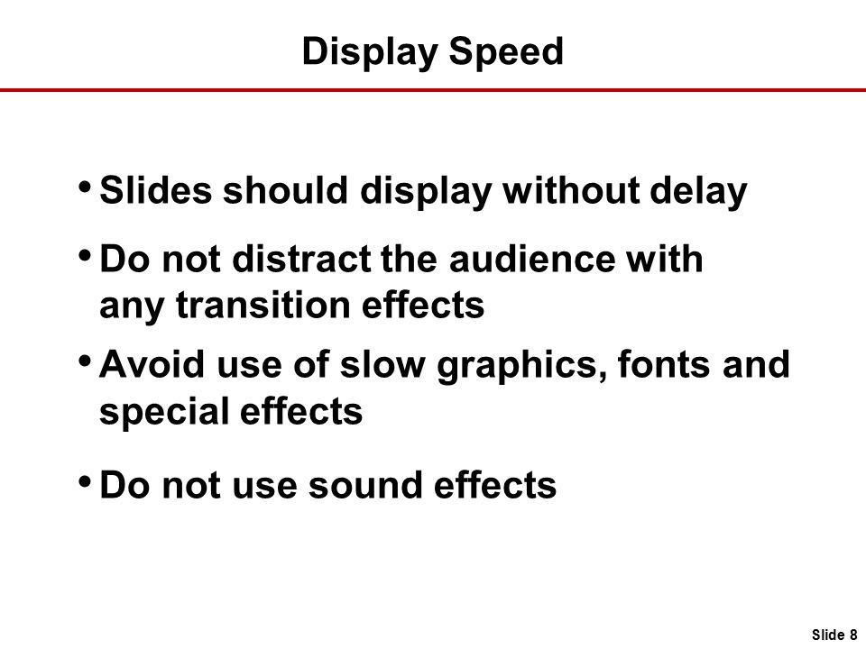 Display Speed Slides should display without delay Do not distract the audience with any transition effects Avoid use of slow graphics, fonts and special effects Do not use sound effects Slide 8