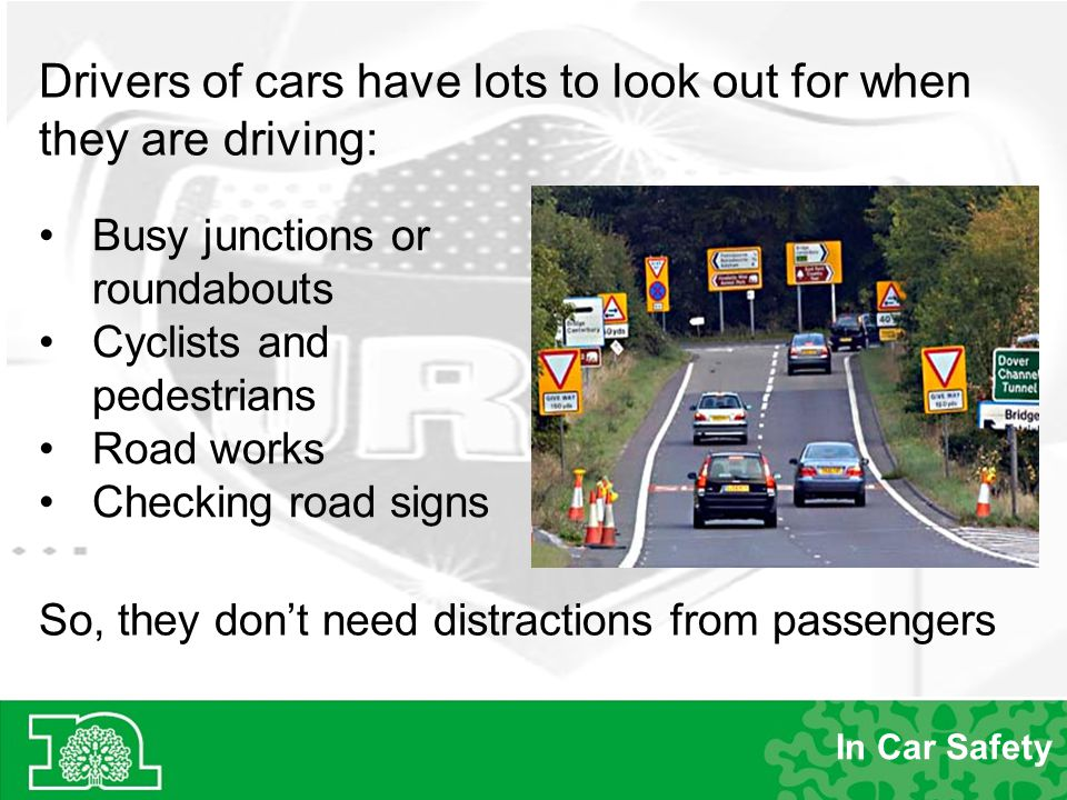 Drivers of cars have lots to look out for when they are driving: So, they don't need distractions from passengers Busy junctions or roundabouts Cyclists and pedestrians Road works Checking road signs