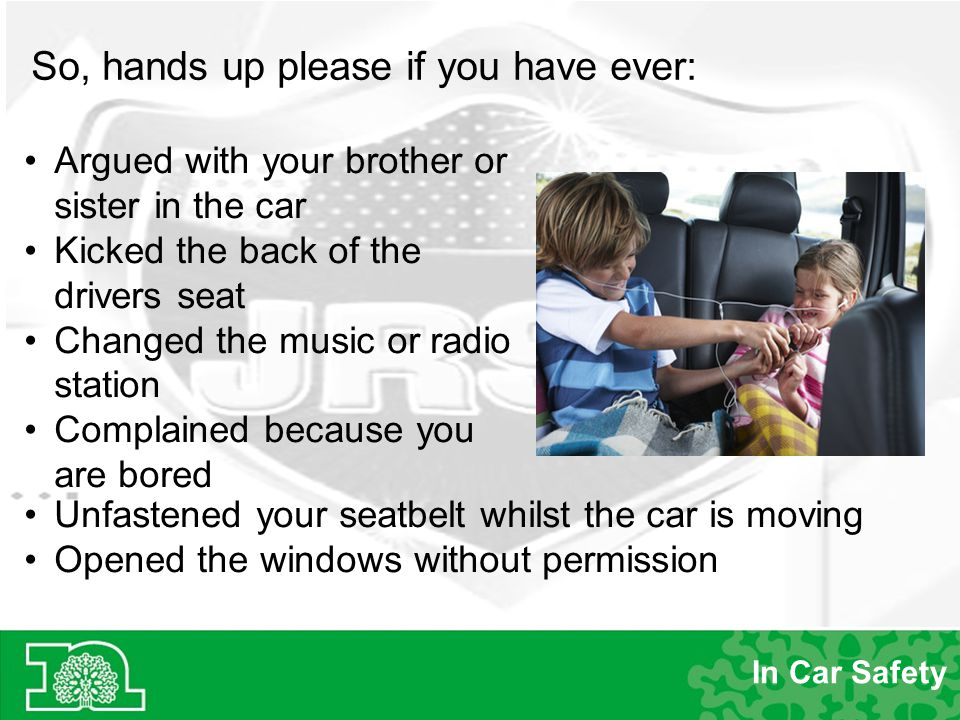 In Car Safety Argued with your brother or sister in the car Kicked the back of the drivers seat Changed the music or radio station Complained because you are bored Unfastened your seatbelt whilst the car is moving Opened the windows without permission So, hands up please if you have ever: