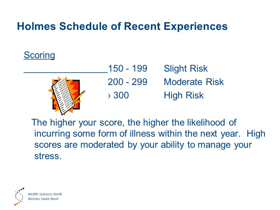 Holmes Schedule of Recent Experiences Scoring 150 - 199 Slight Risk 200 - 299 Moderate Risk › 300High Risk The higher your score, the higher the likelihood of incurring some form of illness within the next year.