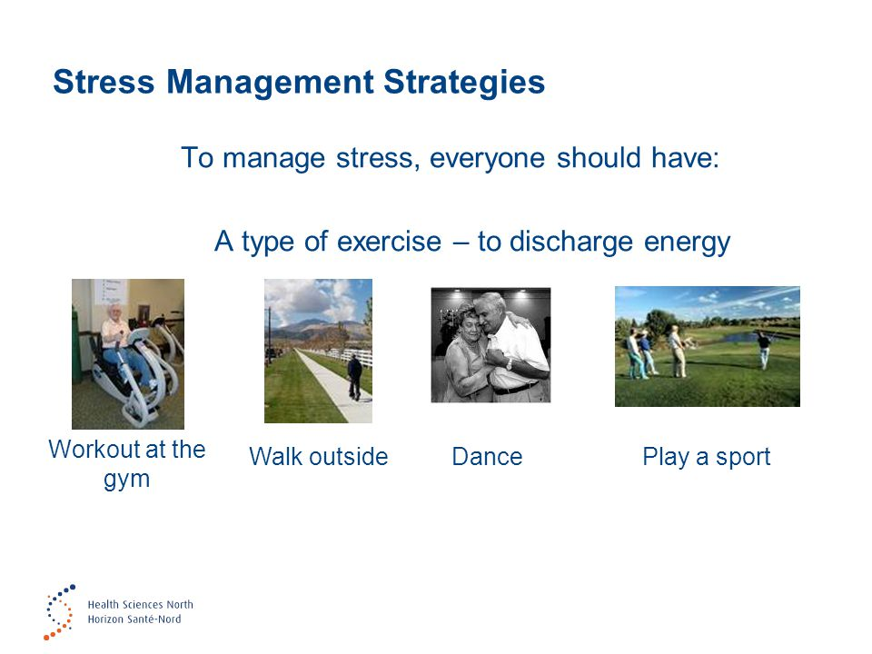 Stress Management Strategies To manage stress, everyone should have: A type of exercise – to discharge energy Workout at the gym Walk outsideDancePlay a sport