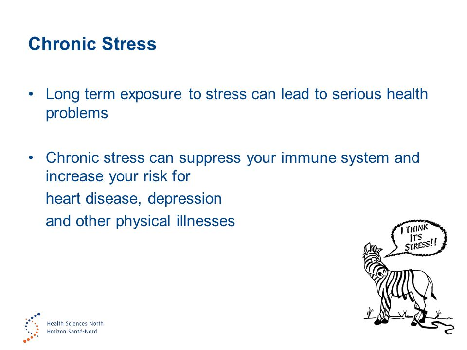 Chronic Stress Long term exposure to stress can lead to serious health problems Chronic stress can suppress your immune system and increase your risk for heart disease, depression and other physical illnesses