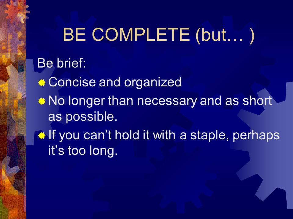 BE COMPLETE (but… ) Be brief:  Concise and organized  No longer than necessary and as short as possible.