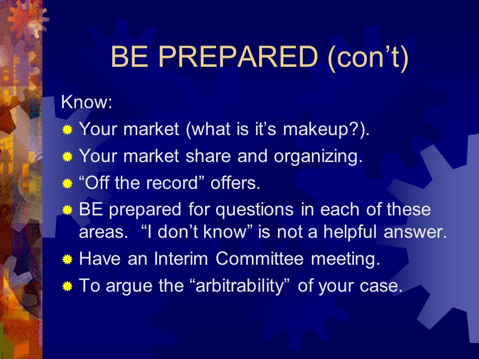 BE PREPARED (con't) Know:  Your market (what is it's makeup?).