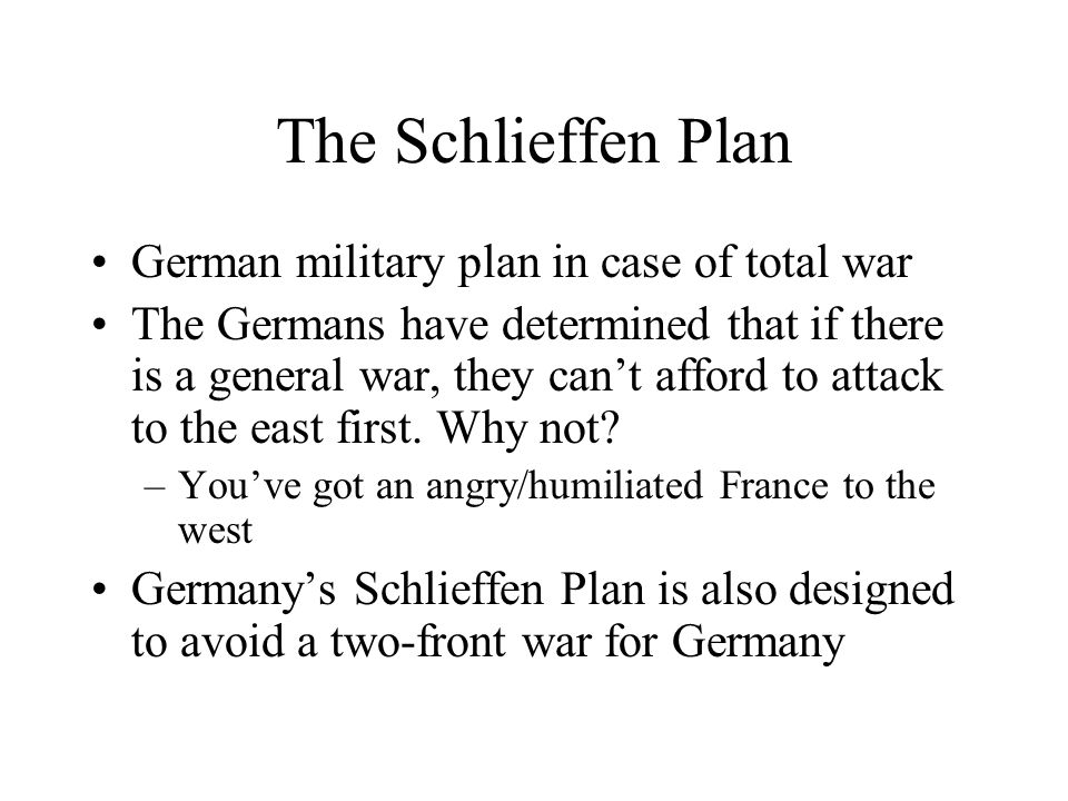 The Schlieffen Plan German military plan in case of total war The Germans have determined that if there is a general war, they can't afford to attack to the east first.