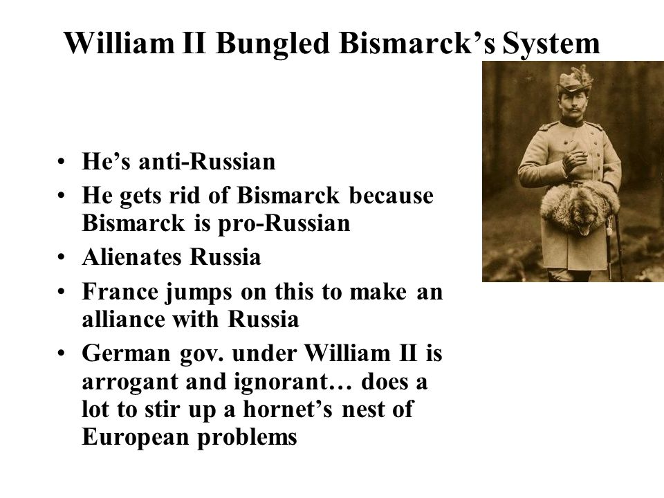 William II Bungled Bismarck's System He's anti-Russian He gets rid of Bismarck because Bismarck is pro-Russian Alienates Russia France jumps on this to make an alliance with Russia German gov.