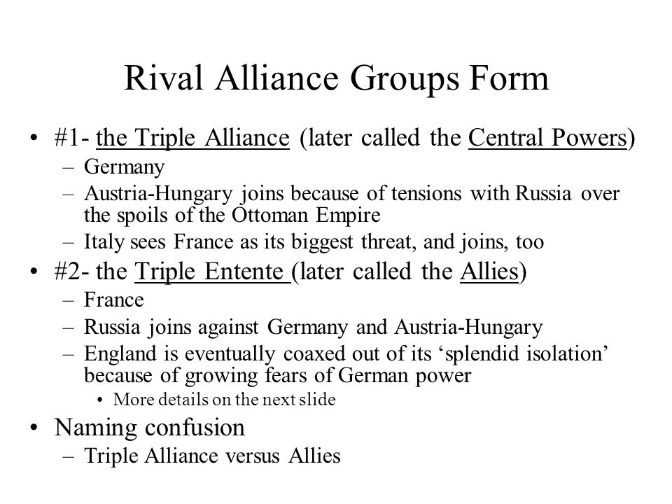 Rival Alliance Groups Form #1- the Triple Alliance (later called the Central Powers) –Germany –Austria-Hungary joins because of tensions with Russia over the spoils of the Ottoman Empire –Italy sees France as its biggest threat, and joins, too #2- the Triple Entente (later called the Allies) –France –Russia joins against Germany and Austria-Hungary –England is eventually coaxed out of its 'splendid isolation' because of growing fears of German power More details on the next slide Naming confusion –Triple Alliance versus Allies