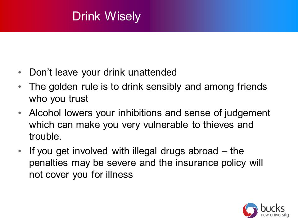 Drink Wisely Don't leave your drink unattended The golden rule is to drink sensibly and among friends who you trust Alcohol lowers your inhibitions and sense of judgement which can make you very vulnerable to thieves and trouble.
