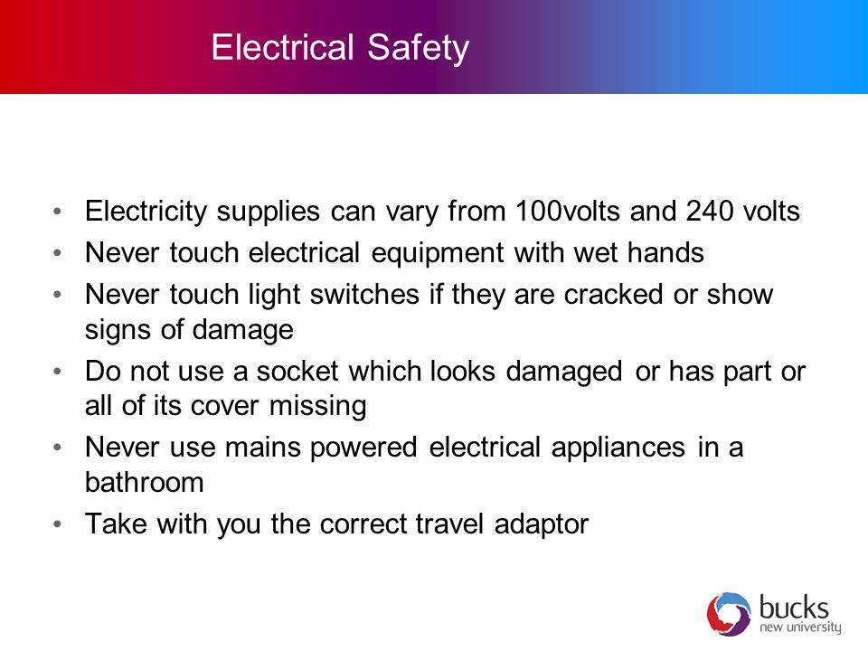 Electrical Safety Electricity supplies can vary from 100volts and 240 volts Never touch electrical equipment with wet hands Never touch light switches if they are cracked or show signs of damage Do not use a socket which looks damaged or has part or all of its cover missing Never use mains powered electrical appliances in a bathroom Take with you the correct travel adaptor