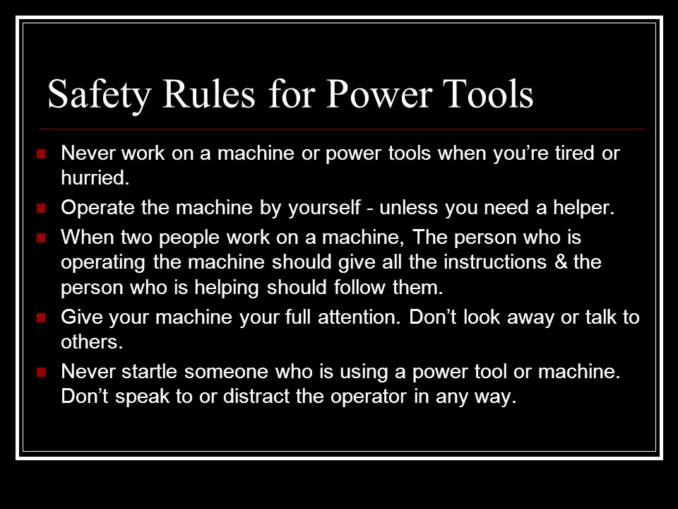 Safety Rules for Power Tools Never work on a machine or power tools when you're tired or hurried.