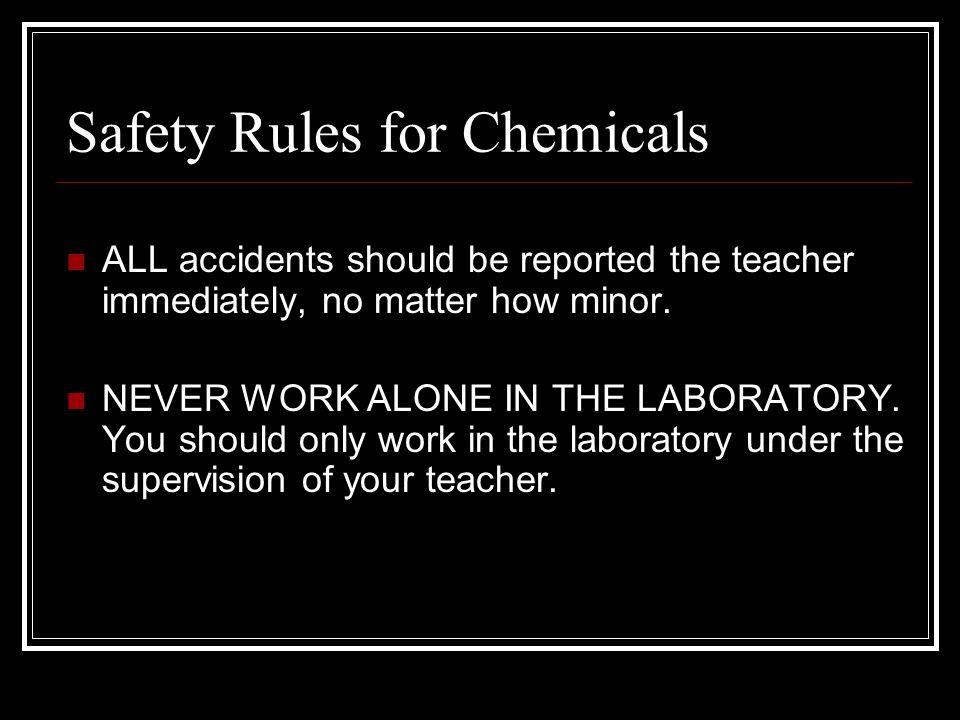 Safety Rules for Chemicals ALL accidents should be reported the teacher immediately, no matter how minor.