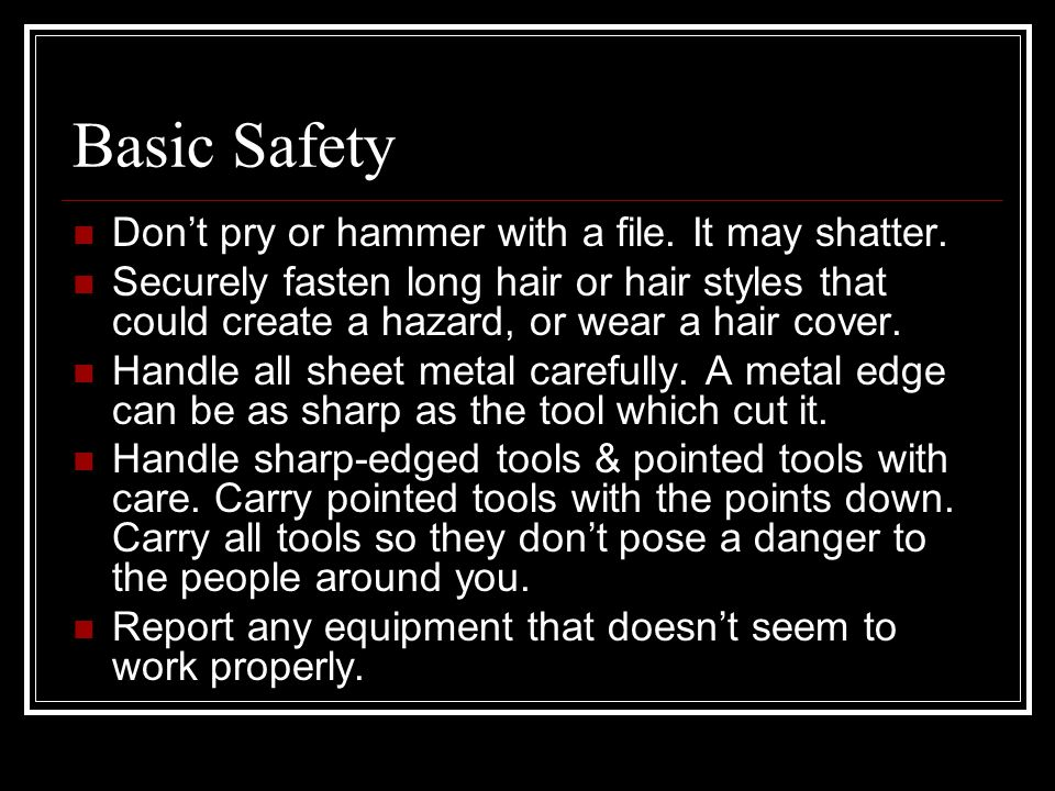 Basic Safety Don't pry or hammer with a file. It may shatter.