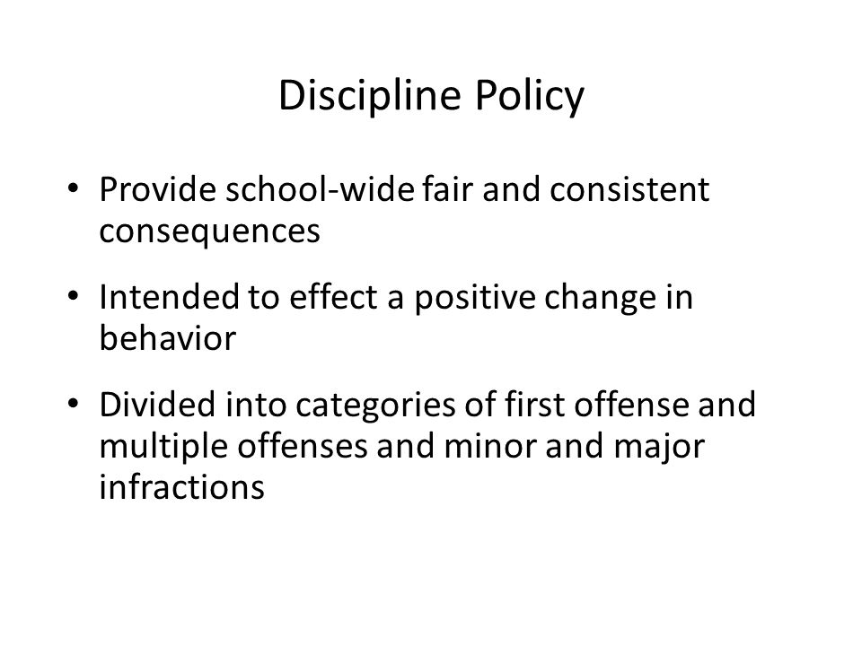 Discipline Policy Provide school-wide fair and consistent consequences Intended to effect a positive change in behavior Divided into categories of first offense and multiple offenses and minor and major infractions