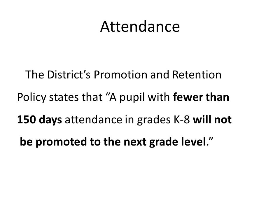 Attendance The District's Promotion and Retention Policy states that A pupil with fewer than 150 days attendance in grades K-8 will not be promoted to the next grade level.