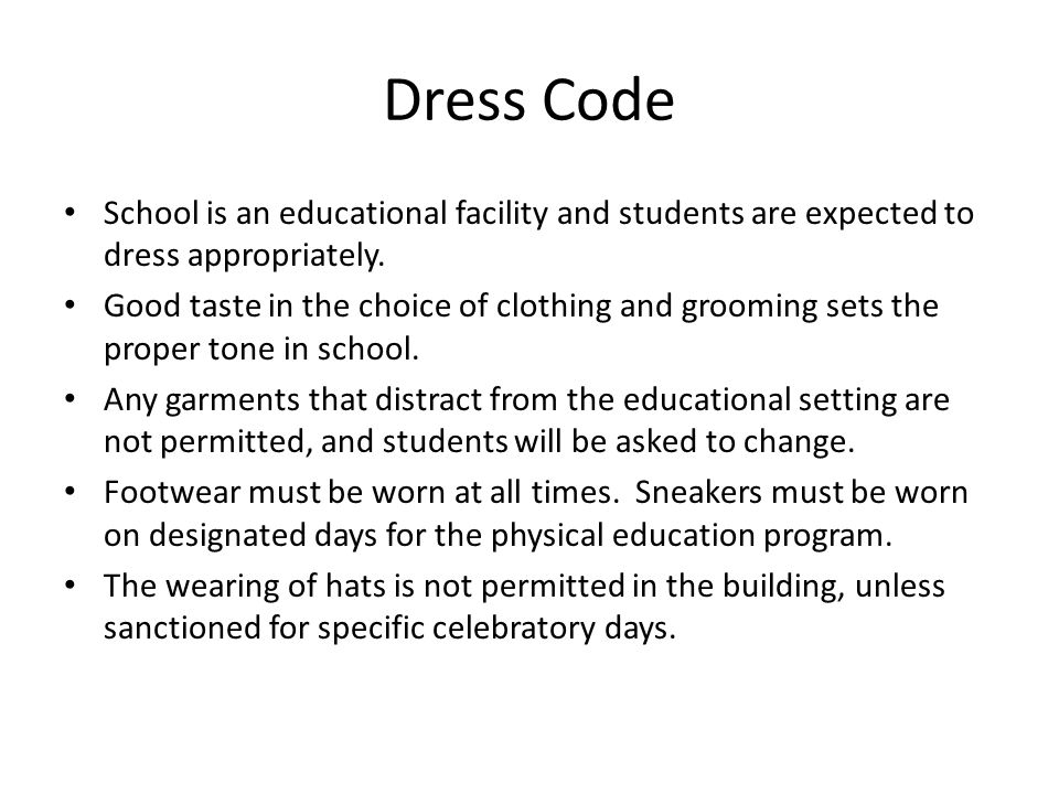 Dress Code The following guidelines are in effect: Not Permitted: – Bare midriffs – blouse or shirt must meet with pants or skirt – Low necklines and see-through blouses – Dirty or torn pants or shirts – Backless garments – Hats – Spaghetti straps – Flip-flops – Sweatpants or shorts with message written across the seat – Discriminatory, offensive or obscene slogans on clothing – Shorts and skirts that are too short – they must be reached by fingertips – No undergarments may show Consequences: Follow the minor and major infractions outline.