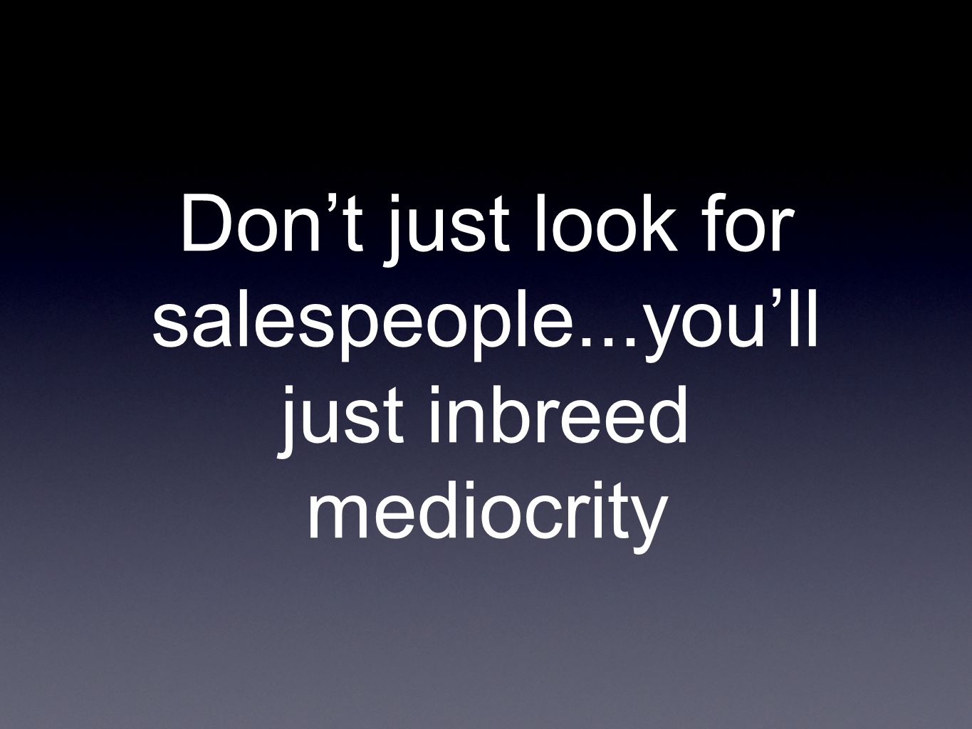Don't just look for salespeople...you'll just inbreed mediocrity