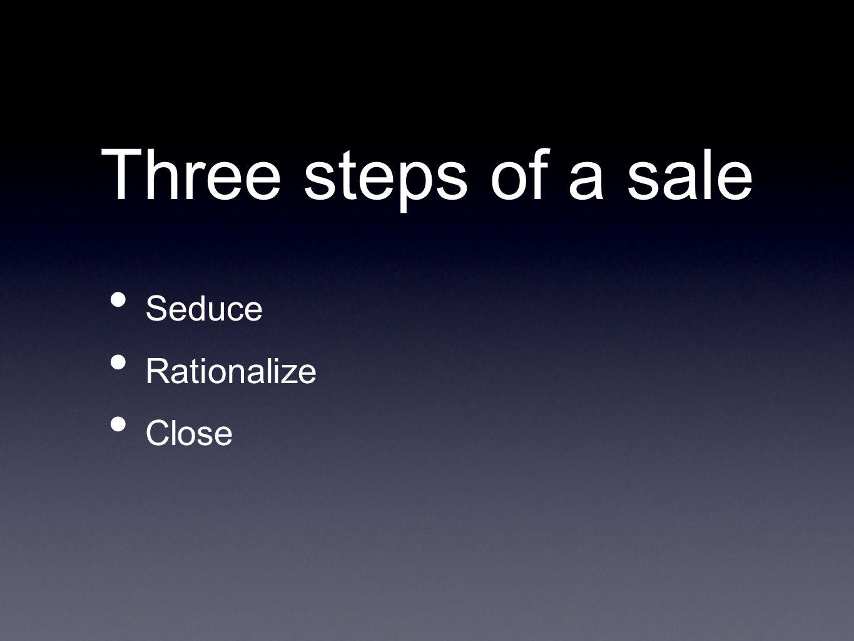Three steps of a sale Seduce Rationalize Close