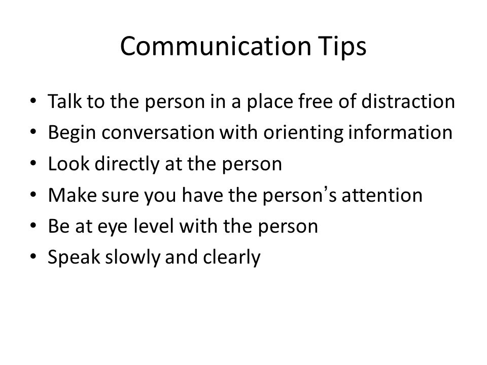 Communication Tips Talk to the person in a place free of distraction Begin conversation with orienting information Look directly at the person Make sure you have the person's attention Be at eye level with the person Speak slowly and clearly