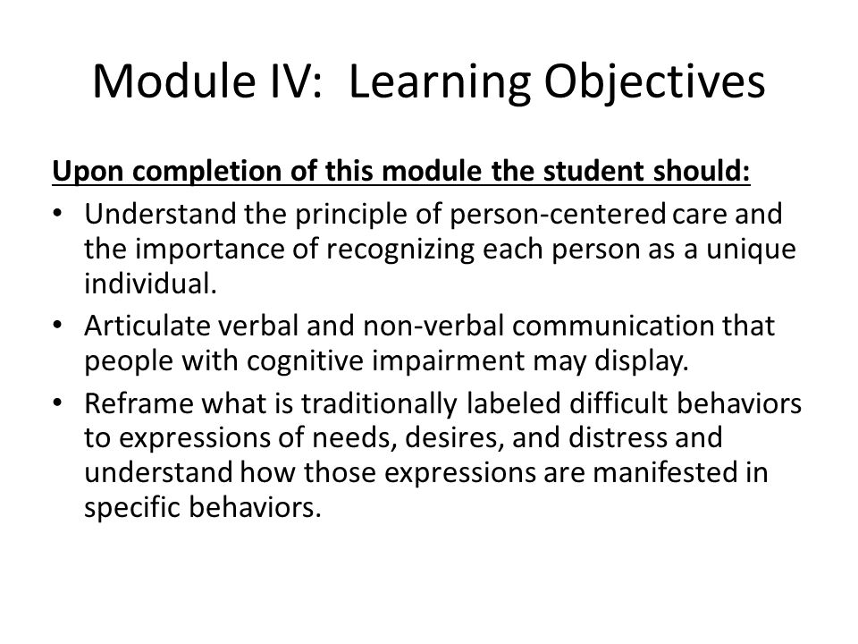 Module IV: Learning Objectives Upon completion of this module the student should: Understand the principle of person-centered care and the importance of recognizing each person as a unique individual.
