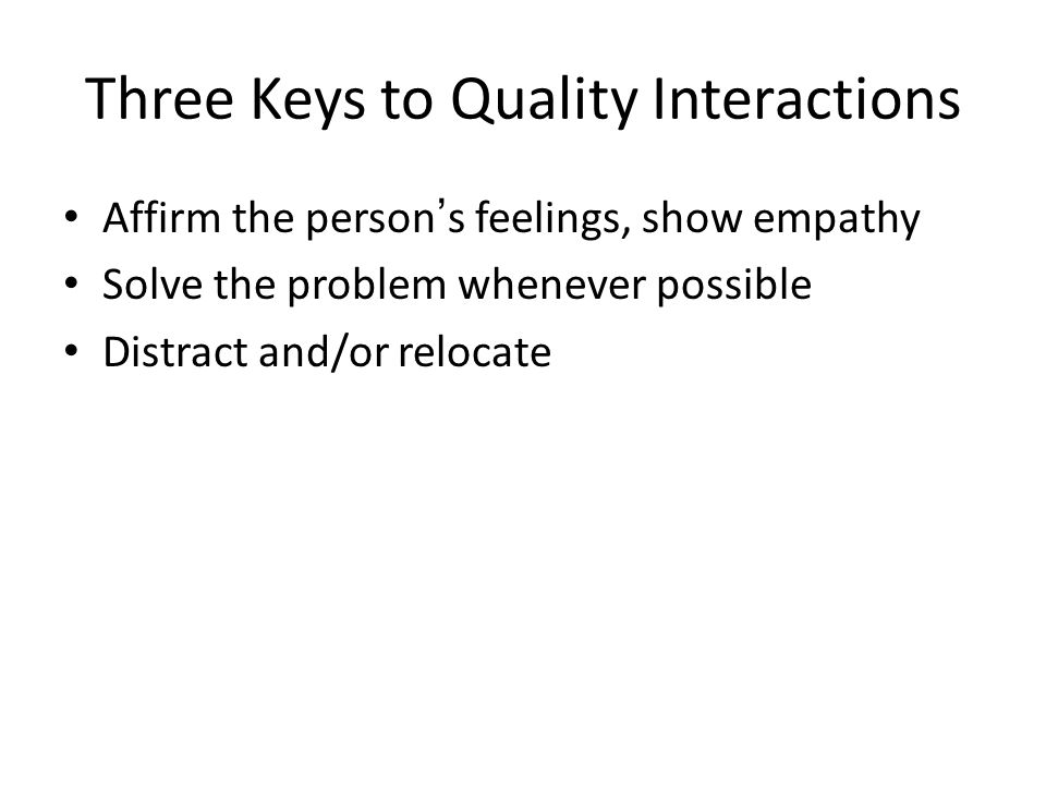 Three Keys to Quality Interactions Affirm the person's feelings, show empathy Solve the problem whenever possible Distract and/or relocate