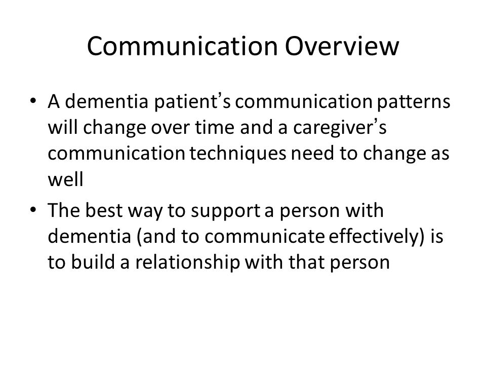 Communication Overview A dementia patient's communication patterns will change over time and a caregiver's communication techniques need to change as well The best way to support a person with dementia (and to communicate effectively) is to build a relationship with that person