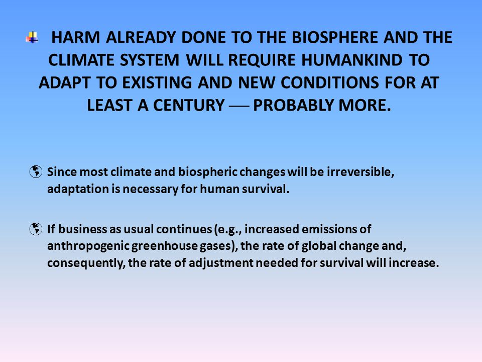 HARM ALREADY DONE TO THE BIOSPHERE AND THE CLIMATE SYSTEM WILL REQUIRE HUMANKIND TO ADAPT TO EXISTING AND NEW CONDITIONS FOR AT LEAST A CENTURY  PROBABLY MORE.