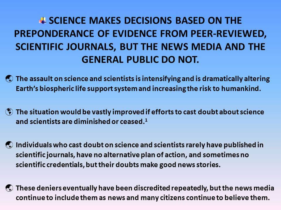 SCIENCE MAKES DECISIONS BASED ON THE PREPONDERANCE OF EVIDENCE FROM PEER-REVIEWED, SCIENTIFIC JOURNALS, BUT THE NEWS MEDIA AND THE GENERAL PUBLIC DO NOT.