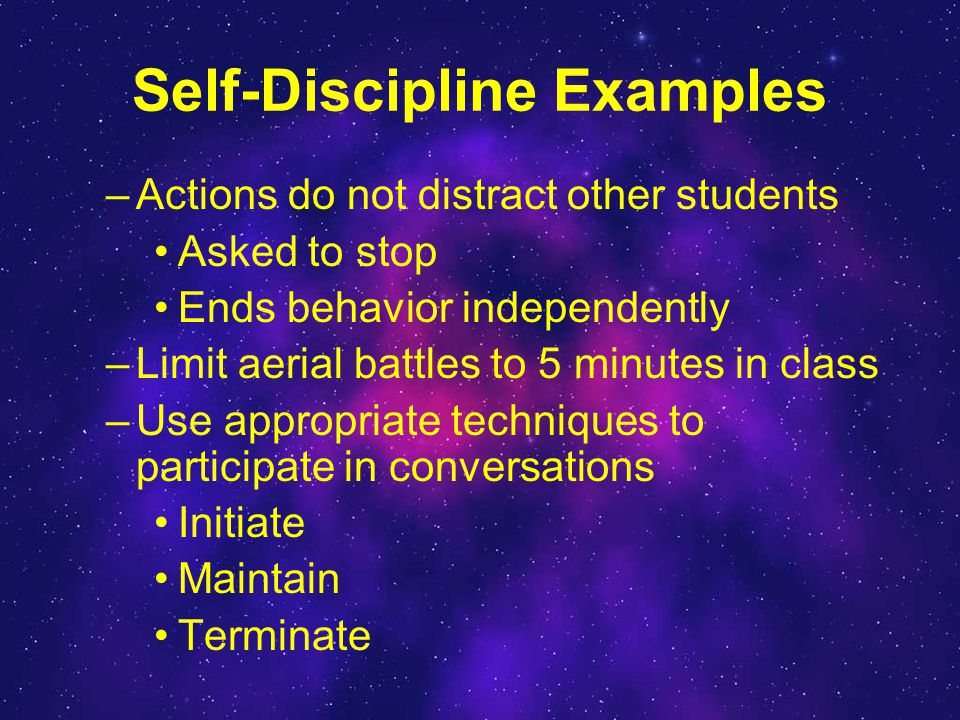 Self-Discipline Examples –Actions do not distract other students Asked to stop Ends behavior independently –Limit aerial battles to 5 minutes in class –Use appropriate techniques to participate in conversations Initiate Maintain Terminate