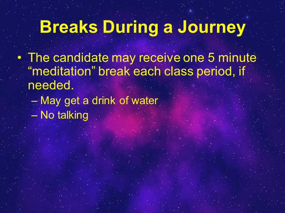 Breaks During a Journey The candidate may receive one 5 minute meditation break each class period, if needed.