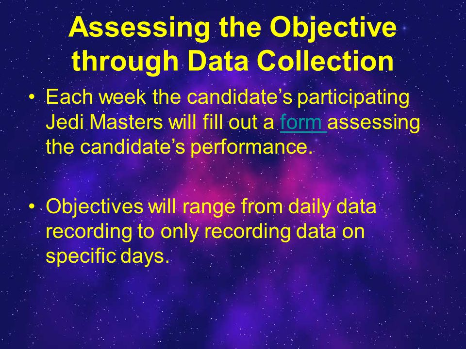 Assessing the Objective through Data Collection Each week the candidate's participating Jedi Masters will fill out a form assessing the candidate's performance.form Objectives will range from daily data recording to only recording data on specific days.