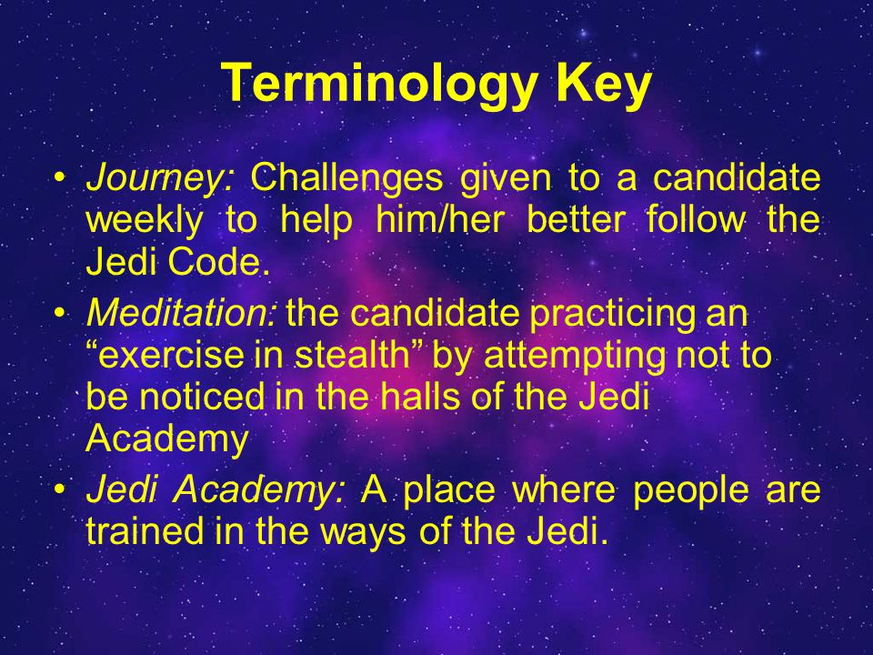 Terminology Key Journey: Challenges given to a candidate weekly to help him/her better follow the Jedi Code.