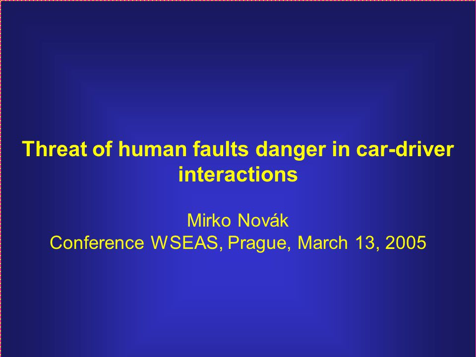 Threat of human faults danger in car-driver interactions Mirko Novák Conference WSEAS, Prague, March 13, 2005
