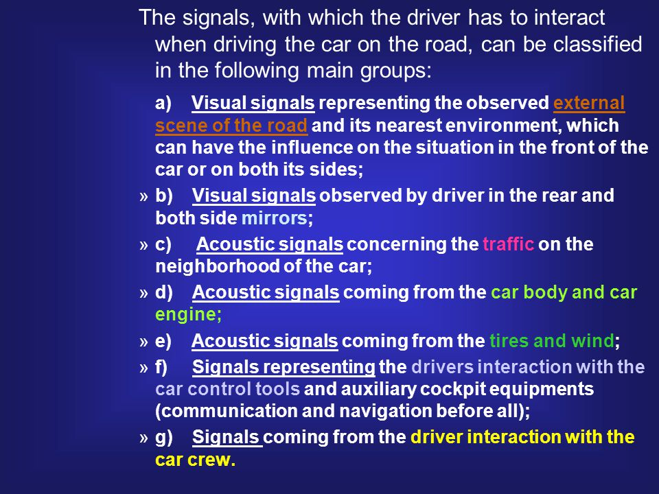 The signals, with which the driver has to interact when driving the car on the road, can be classified in the following main groups: a) Visual signals representing the observed external scene of the road and its nearest environment, which can have the influence on the situation in the front of the car or on both its sides; »b) Visual signals observed by driver in the rear and both side mirrors; »c) Acoustic signals concerning the traffic on the neighborhood of the car; »d) Acoustic signals coming from the car body and car engine; »e) Acoustic signals coming from the tires and wind; »f) Signals representing the drivers interaction with the car control tools and auxiliary cockpit equipments (communication and navigation before all); »g) Signals coming from the driver interaction with the car crew.
