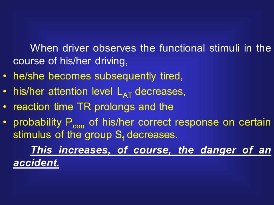 When driver observes the functional stimuli in the course of his/her driving, he/she becomes subsequently tired, his/her attention level L AT decreases, reaction time TR prolongs and the probability P corr of his/her correct response on certain stimulus of the group S f decreases.