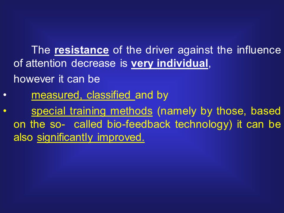 The resistance of the driver against the influence of attention decrease is very individual, however it can be measured, classified and by special training methods (namely by those, based on the so- called bio-feedback technology) it can be also significantly improved.