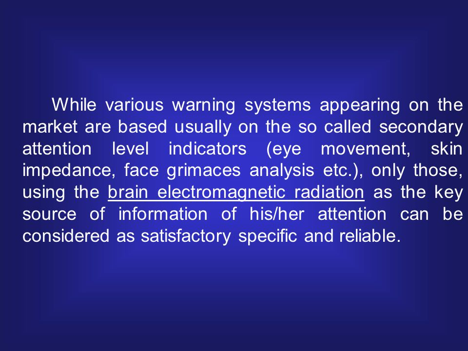 While various warning systems appearing on the market are based usually on the so called secondary attention level indicators (eye movement, skin impedance, face grimaces analysis etc.), only those, using the brain electromagnetic radiation as the key source of information of his/her attention can be considered as satisfactory specific and reliable.