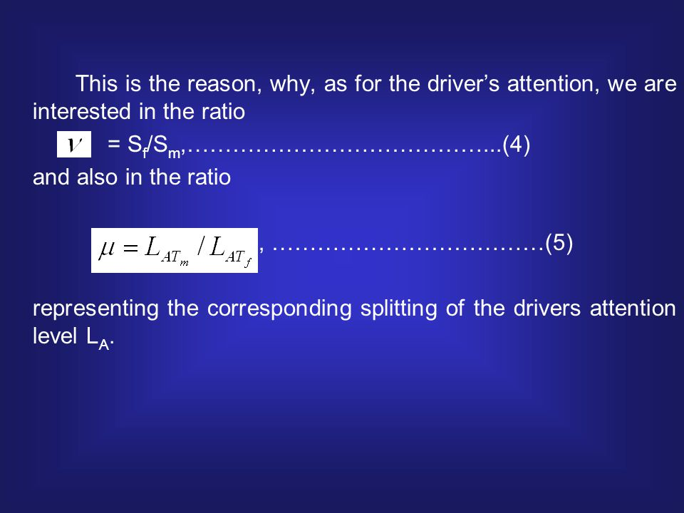 This is the reason, why, as for the driver's attention, we are interested in the ratio = S f /S m,…………………………………...(4) and also in the ratio, ………………………………(5) representing the corresponding splitting of the drivers attention level L A.