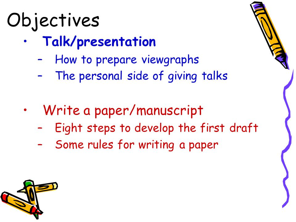 Objectives Talk/presentation –How to prepare viewgraphs –The personal side of giving talks Write a paper/manuscript –Eight steps to develop the first draft –Some rules for writing a paper