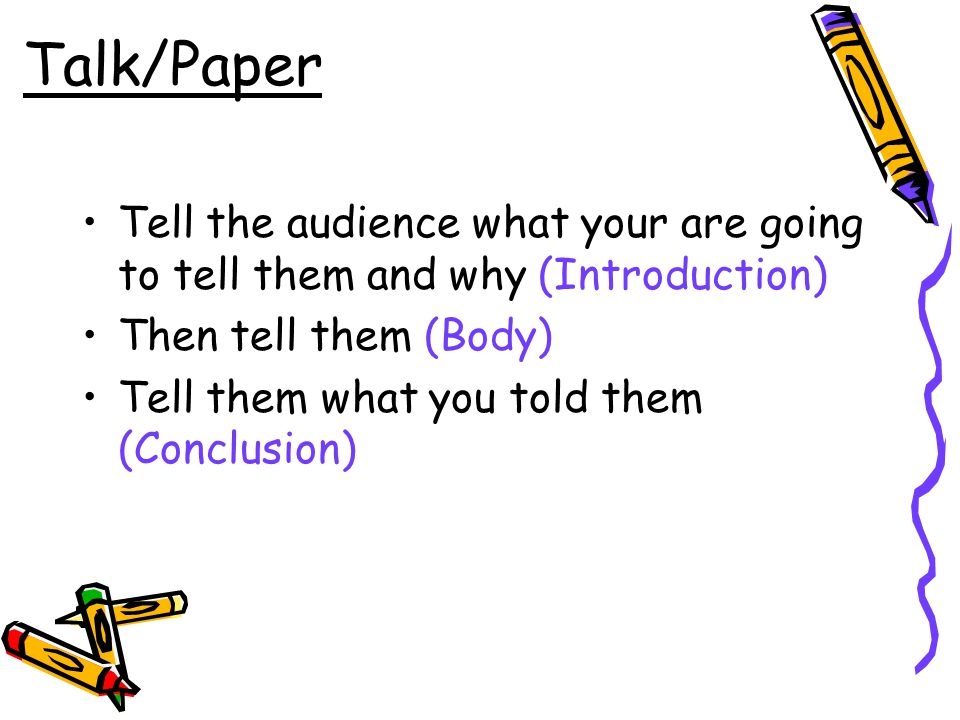 Talk/Paper Tell the audience what your are going to tell them and why (Introduction) Then tell them (Body) Tell them what you told them (Conclusion)