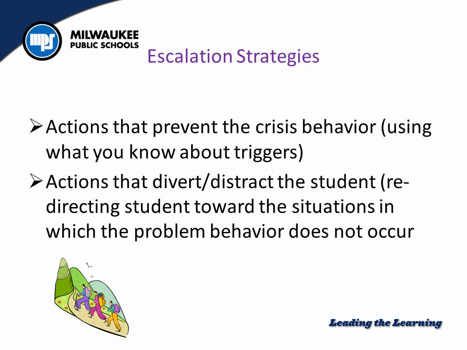 Escalation Strategies  Actions that prevent the crisis behavior (using what you know about triggers)  Actions that divert/distract the student (re- directing student toward the situations in which the problem behavior does not occur