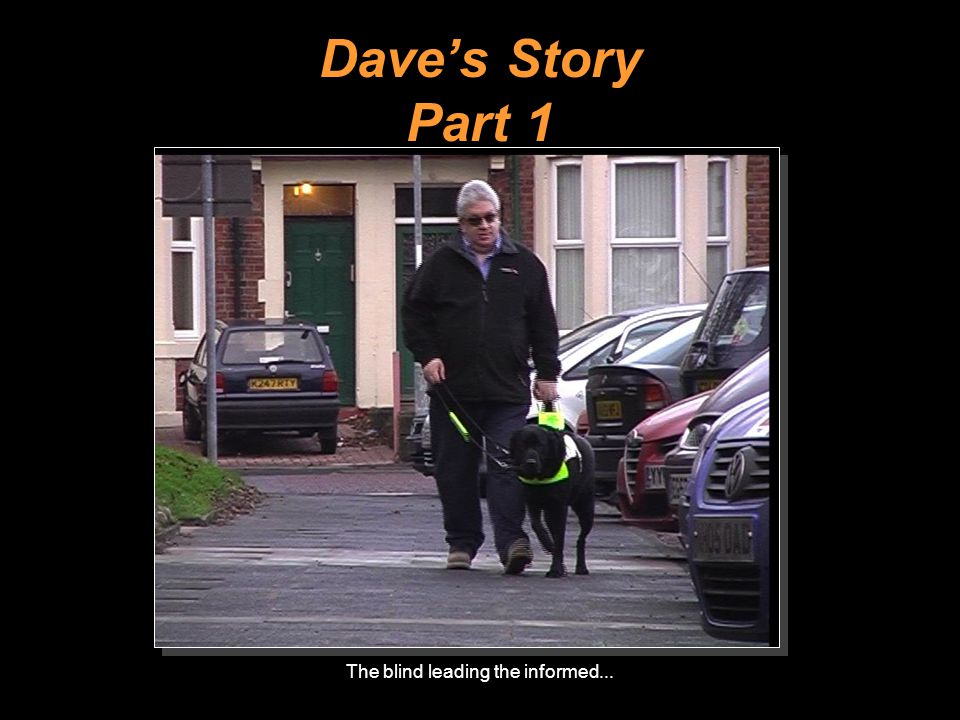 The blind leading the informed... Dave's Story Part 1