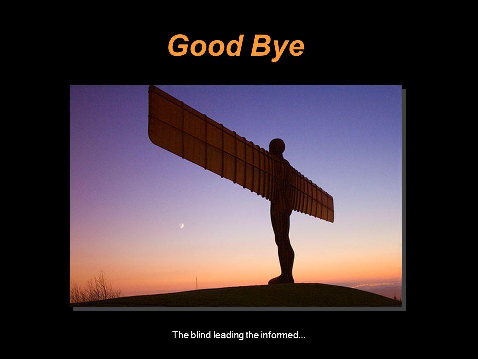 The blind leading the informed... Good Bye