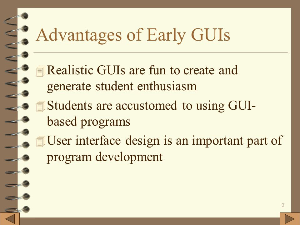 2 Advantages of Early GUIs 4 Realistic GUIs are fun to create and generate student enthusiasm 4 Students are accustomed to using GUI- based programs 4 User interface design is an important part of program development
