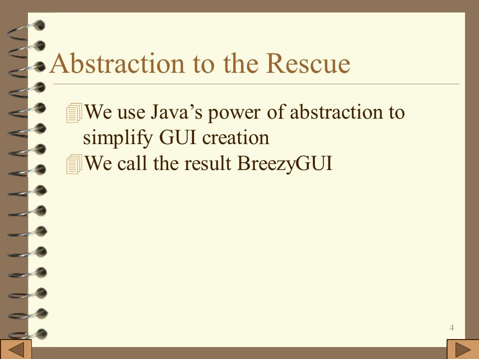 4 Abstraction to the Rescue 4We use Java's power of abstraction to simplify GUI creation 4We call the result BreezyGUI
