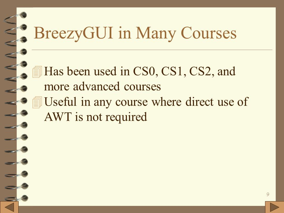9 BreezyGUI in Many Courses 4Has been used in CS0, CS1, CS2, and more advanced courses 4Useful in any course where direct use of AWT is not required