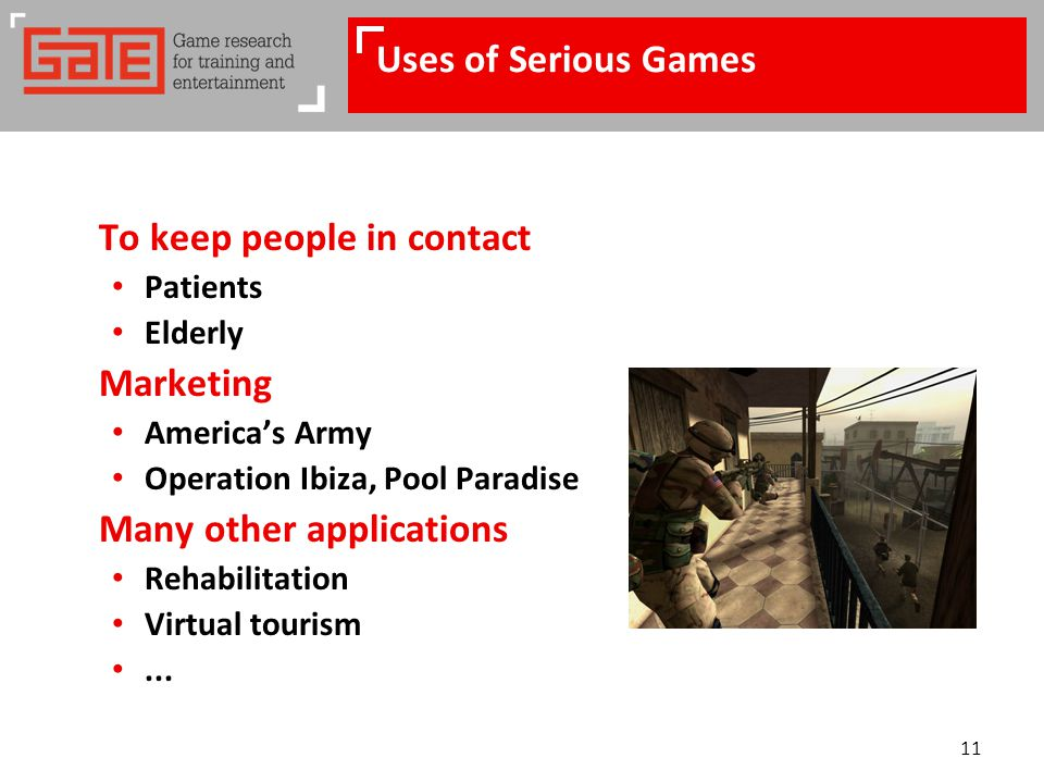 11 Uses of Serious Games To keep people in contact Patients Elderly Marketing America's Army Operation Ibiza, Pool Paradise Many other applications Rehabilitation Virtual tourism...