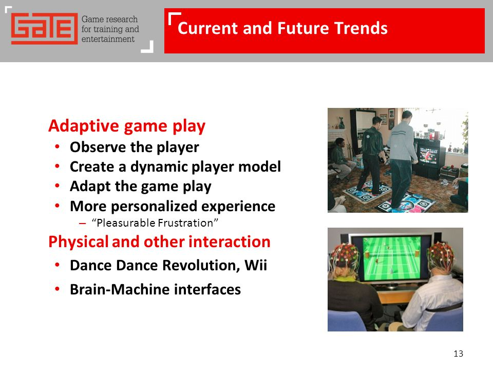 13 Current and Future Trends Adaptive game play Observe the player Create a dynamic player model Adapt the game play More personalized experience – Pleasurable Frustration Physical and other interaction Dance Dance Revolution, Wii Brain-Machine interfaces