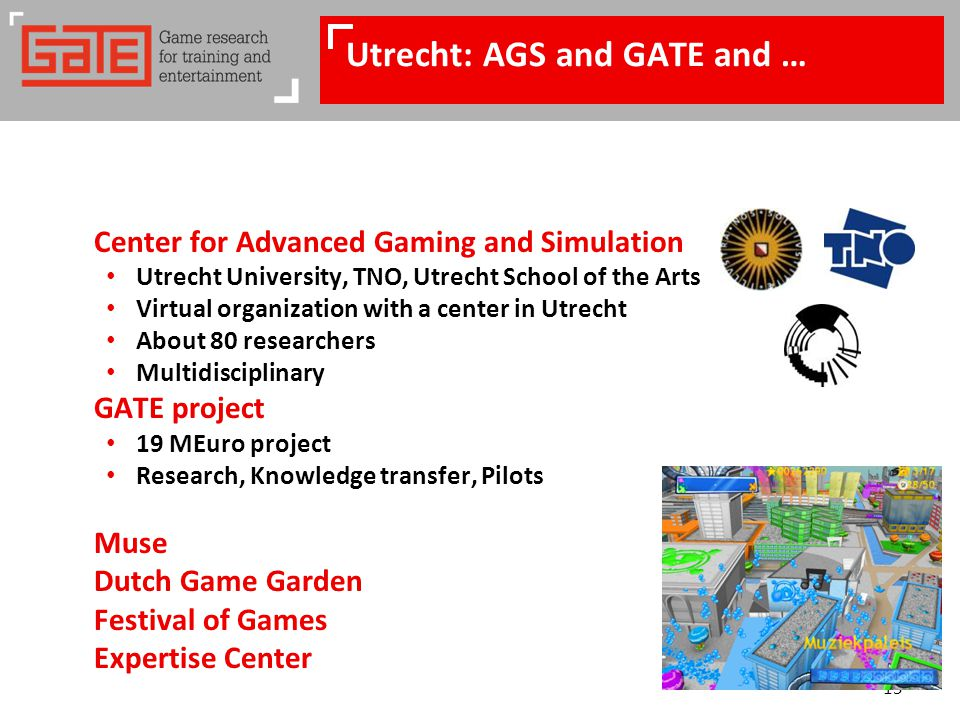 15 Utrecht: AGS and GATE and … Center for Advanced Gaming and Simulation Utrecht University, TNO, Utrecht School of the Arts Virtual organization with