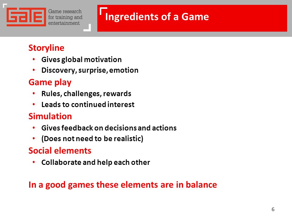 6 Ingredients of a Game Storyline Gives global motivation Discovery, surprise, emotion Game play Rules, challenges, rewards Leads to continued interest Simulation Gives feedback on decisions and actions (Does not need to be realistic) Social elements Collaborate and help each other In a good games these elements are in balance