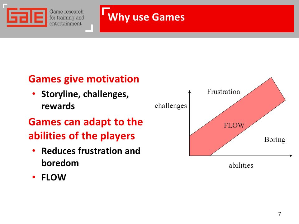 7 Why use Games Games give motivation Storyline, challenges, rewards Games can adapt to the abilities of the players Reduces frustration and boredom FLOW challenges abilities FLOW Frustration Boring